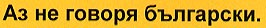 Follow this link to hear this phrase in Bulgarian